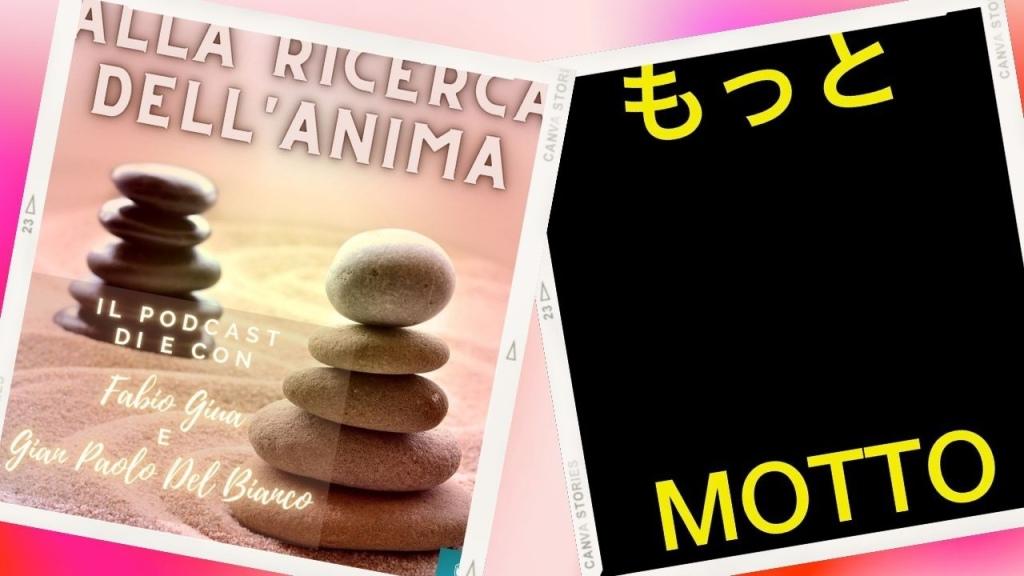 Nella foto compaiono le 2 copertine dei Podcast. A sinistra su sfondo rosa salmone una scritta in bianco nella parte superiore, alla ricerca dell'anima. Sui bordi a destra e sinistra impilate una sopra all'altra delle pietre bianche e nere. Sulla destra invece il classico sfondo nero con le scritte in giallo Motto sia in italiano che in giapponese